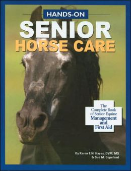 Hands-on Senior Horse Care: The Complete Book of Senior Equine Management and First Aid By Karen E.N. Hayes, DVM, MS & Sue M. Copeland
