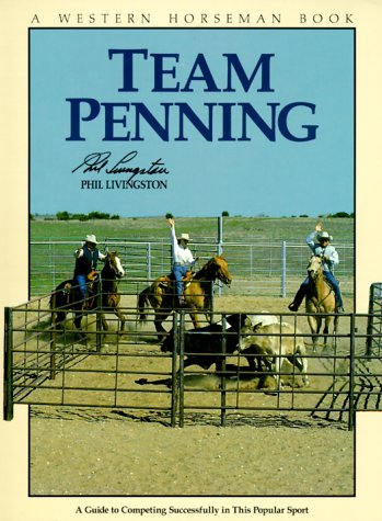 Team Penning A Guide To Competing Successfully In This Popular Sport A Western Horseman Book By Phil Livingston