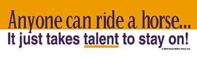 Anyone Can Ride a Horse: It Just Takes Talent to Stay On